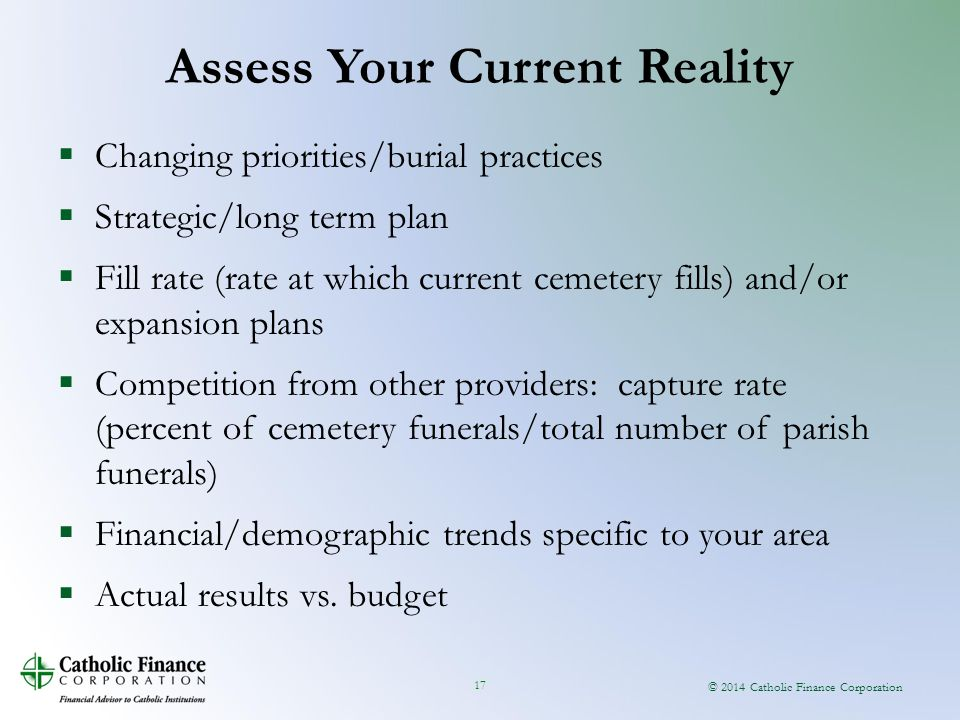 © 2014 Catholic Finance Corporation 17  Changing priorities/burial practices  Strategic/long term plan  Fill rate (rate at which current cemetery fills) and/or expansion plans  Competition from other providers: capture rate (percent of cemetery funerals/total number of parish funerals)  Financial/demographic trends specific to your area  Actual results vs.