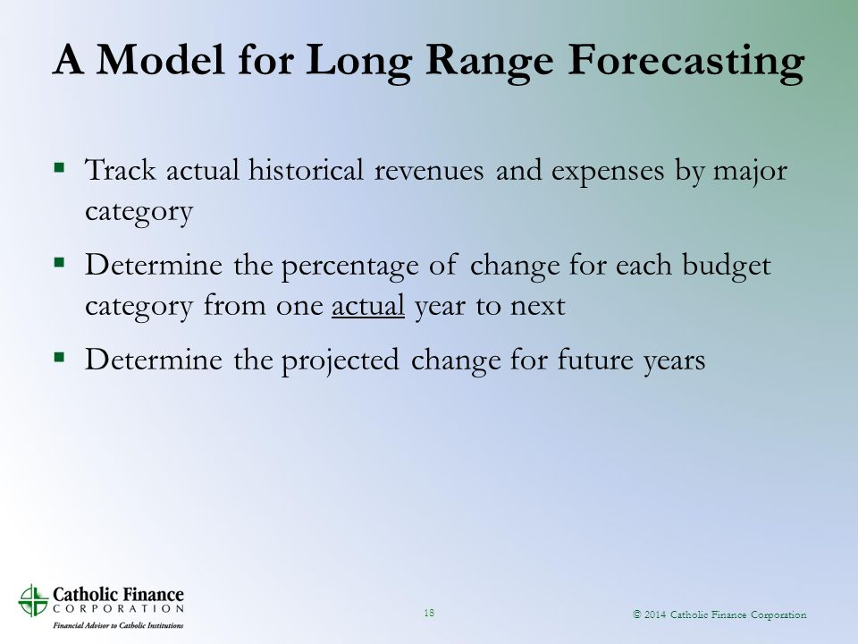 © 2014 Catholic Finance Corporation 18  Track actual historical revenues and expenses by major category  Determine the percentage of change for each budget category from one actual year to next  Determine the projected change for future years A Model for Long Range Forecasting