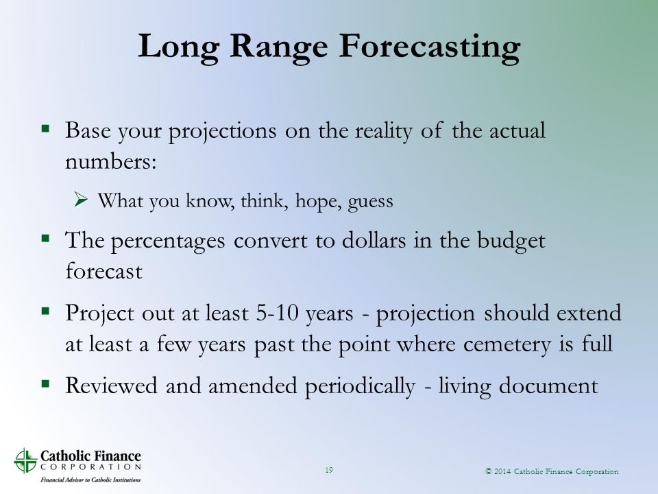 © 2014 Catholic Finance Corporation 19  Base your projections on the reality of the actual numbers:  What you know, think, hope, guess  The percentages convert to dollars in the budget forecast  Project out at least 5-10 years - projection should extend at least a few years past the point where cemetery is full  Reviewed and amended periodically - living document Long Range Forecasting