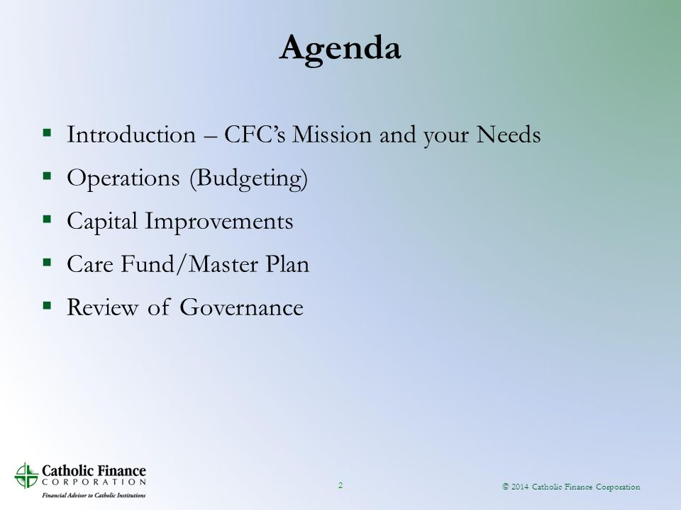 © 2014 Catholic Finance Corporation 2  Introduction – CFC's Mission and your Needs  Operations (Budgeting)  Capital Improvements  Care Fund/Master