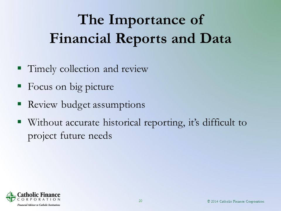© 2014 Catholic Finance Corporation 20  Timely collection and review  Focus on big picture  Review budget assumptions  Without accurate historical