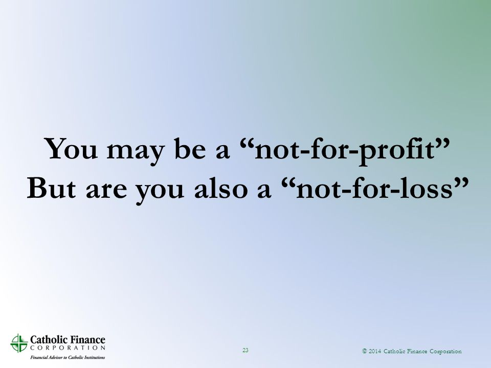 "© 2014 Catholic Finance Corporation 23 You may be a ""not-for-profit"" But are you also a ""not-for-loss"""