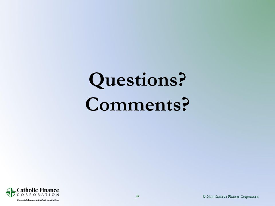 © 2014 Catholic Finance Corporation 24 Questions? Comments?