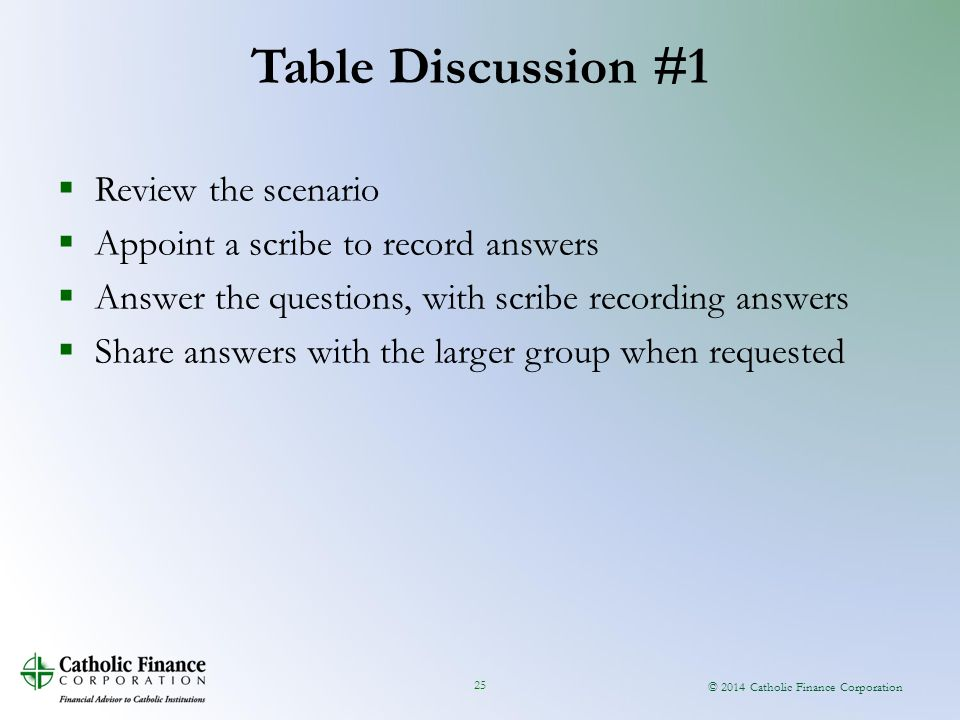© 2014 Catholic Finance Corporation 25  Review the scenario  Appoint a scribe to record answers  Answer the questions, with scribe recording answers  Share answers with the larger group when requested Table Discussion #1