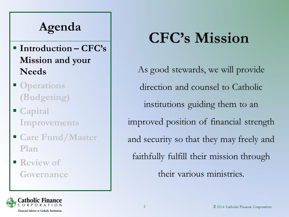© 2014 Catholic Finance Corporation Agenda CFC's Mission 3 As good stewards, we will provide direction and counsel to Catholic institutions guiding th