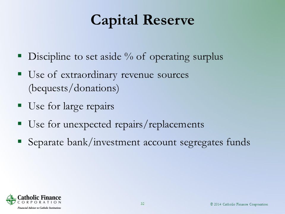 © 2014 Catholic Finance Corporation 32  Discipline to set aside % of operating surplus  Use of extraordinary revenue sources (bequests/donations)  Use for large repairs  Use for unexpected repairs/replacements  Separate bank/investment account segregates funds Capital Reserve