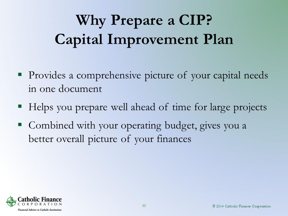 © 2014 Catholic Finance Corporation 33  Provides a comprehensive picture of your capital needs in one document  Helps you prepare well ahead of time