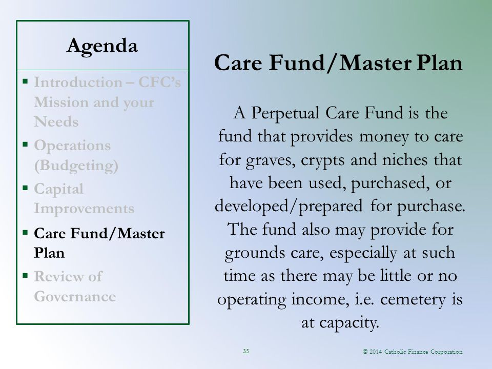 © 2014 Catholic Finance Corporation Agenda Care Fund/Master Plan 35  Introduction – CFC's Mission and your Needs  Operations (Budgeting)  Capital Improvements  Care Fund/Master Plan  Review of Governance A Perpetual Care Fund is the fund that provides money to care for graves, crypts and niches that have been used, purchased, or developed/prepared for purchase.