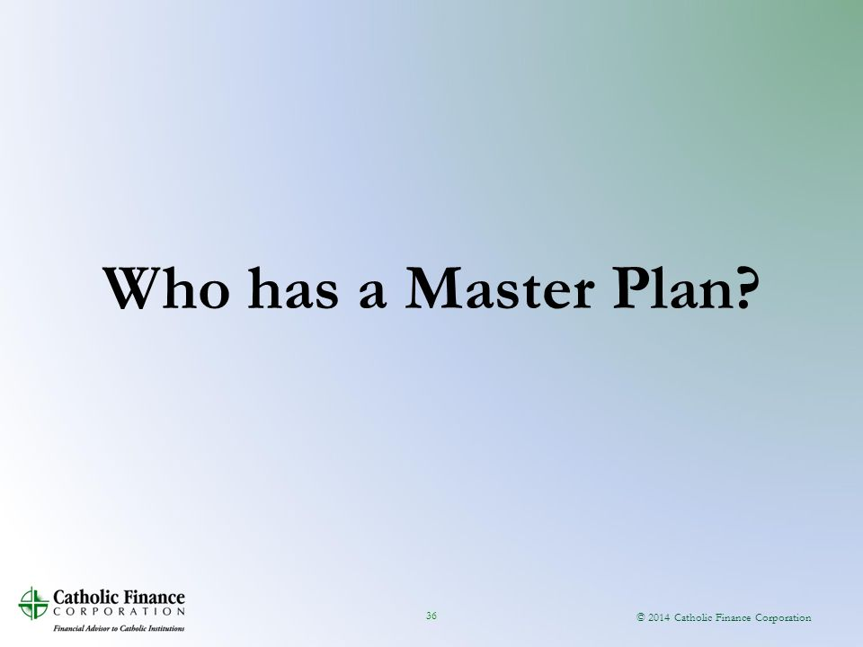 © 2014 Catholic Finance Corporation 36 Who has a Master Plan?