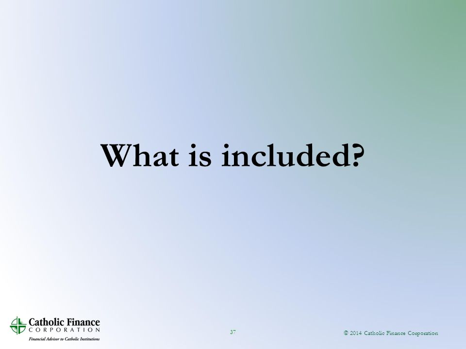 © 2014 Catholic Finance Corporation 37 What is included?
