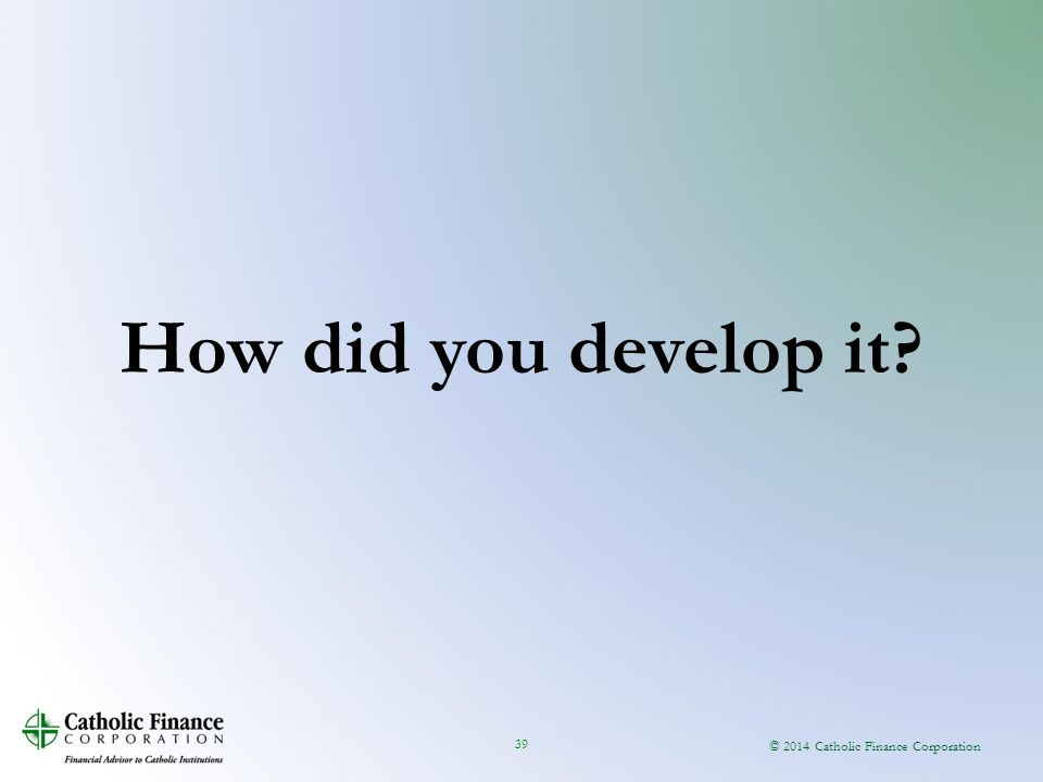 © 2014 Catholic Finance Corporation 39 How did you develop it?