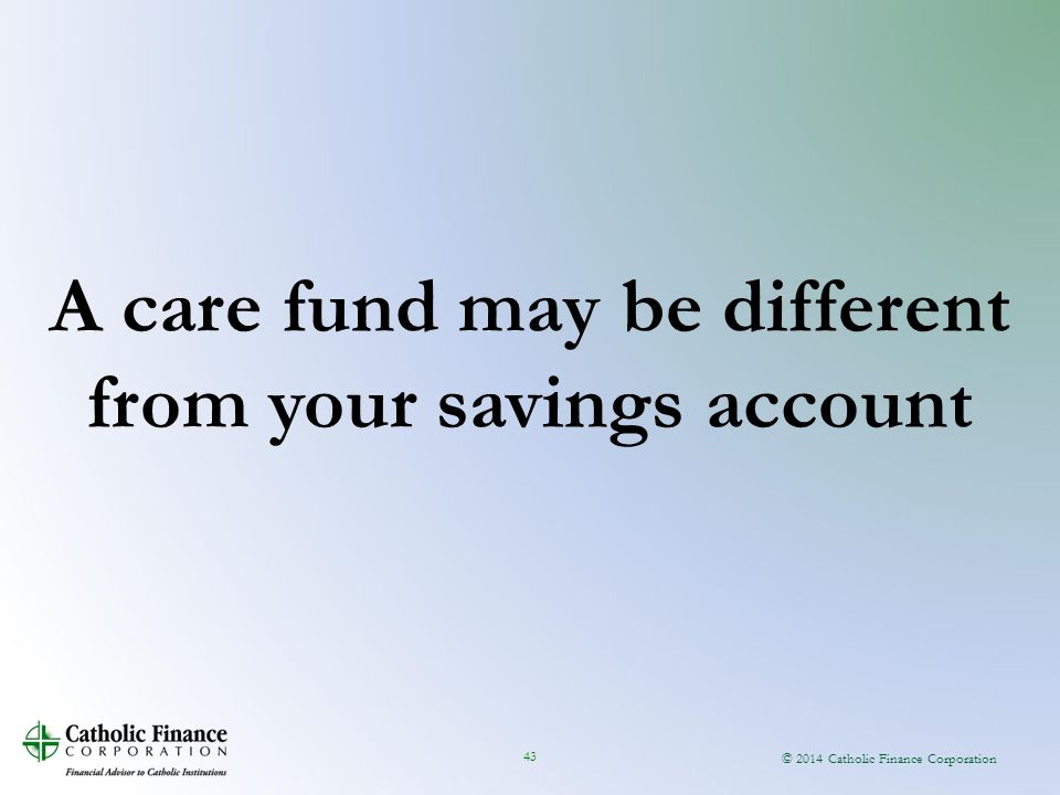 © 2014 Catholic Finance Corporation 43 A care fund may be different from your savings account