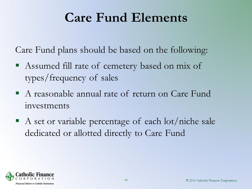 © 2014 Catholic Finance Corporation 44 Care Fund plans should be based on the following:  Assumed fill rate of cemetery based on mix of types/frequency of sales  A reasonable annual rate of return on Care Fund investments  A set or variable percentage of each lot/niche sale dedicated or allotted directly to Care Fund Care Fund Elements