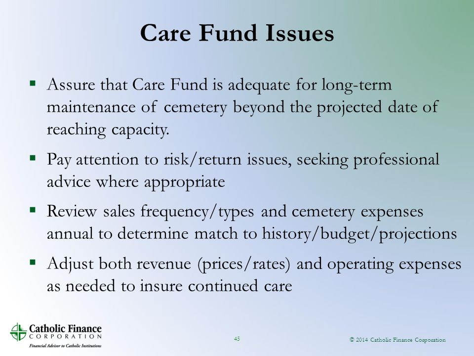 © 2014 Catholic Finance Corporation 45  Assure that Care Fund is adequate for long-term maintenance of cemetery beyond the projected date of reaching capacity.