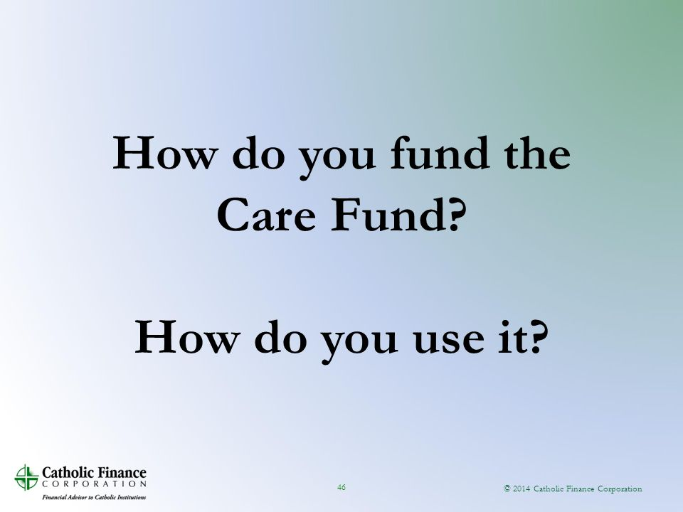 © 2014 Catholic Finance Corporation 46 How do you fund the Care Fund How do you use it