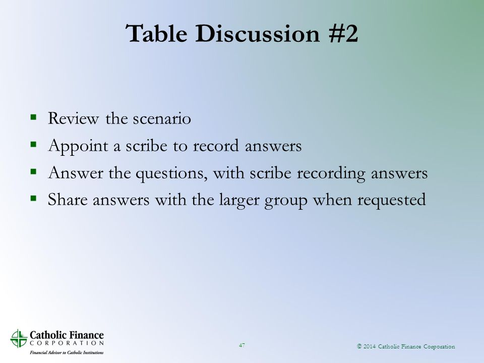 © 2014 Catholic Finance Corporation 47  Review the scenario  Appoint a scribe to record answers  Answer the questions, with scribe recording answers  Share answers with the larger group when requested Table Discussion #2