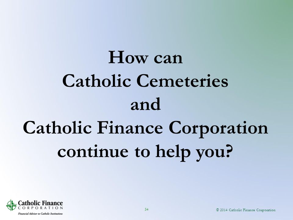 © 2014 Catholic Finance Corporation 54 How can Catholic Cemeteries and Catholic Finance Corporation continue to help you