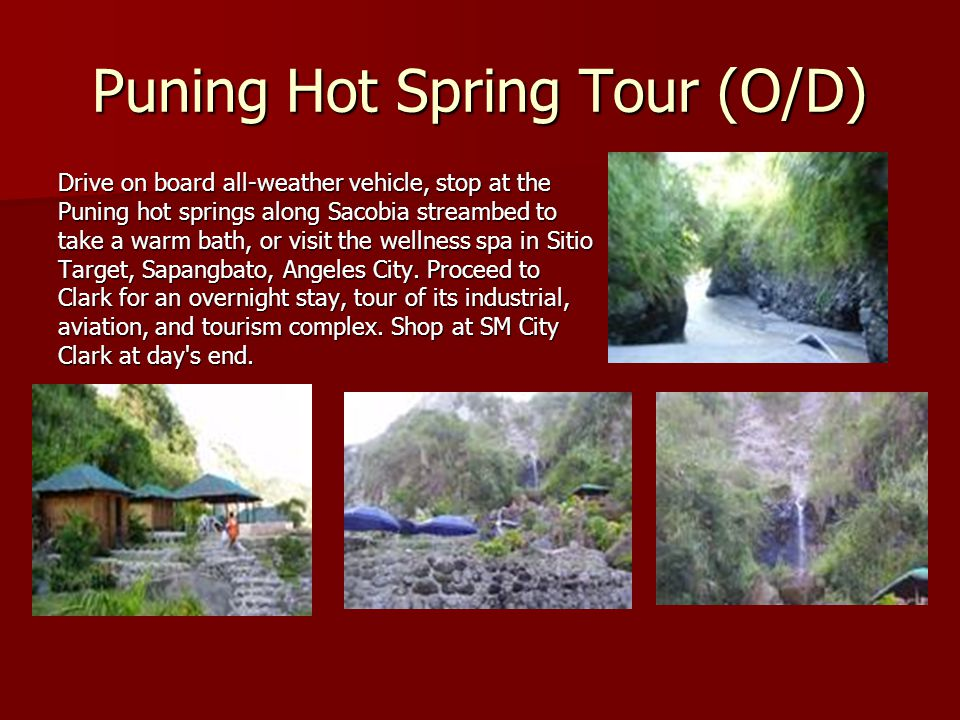 Puning Hot Spring Tour (O/D) Drive on board all-weather vehicle, stop at the Puning hot springs along Sacobia streambed to take a warm bath, or visit the wellness spa in Sitio Target, Sapangbato, Angeles City.