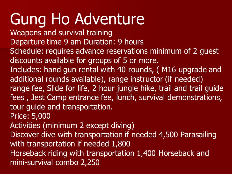 Gung Ho Adventure Weapons and survival training Departure time 9 am Duration: 9 hours Schedule: requires advance reservations minimum of 2 guest discounts available for groups of 5 or more.