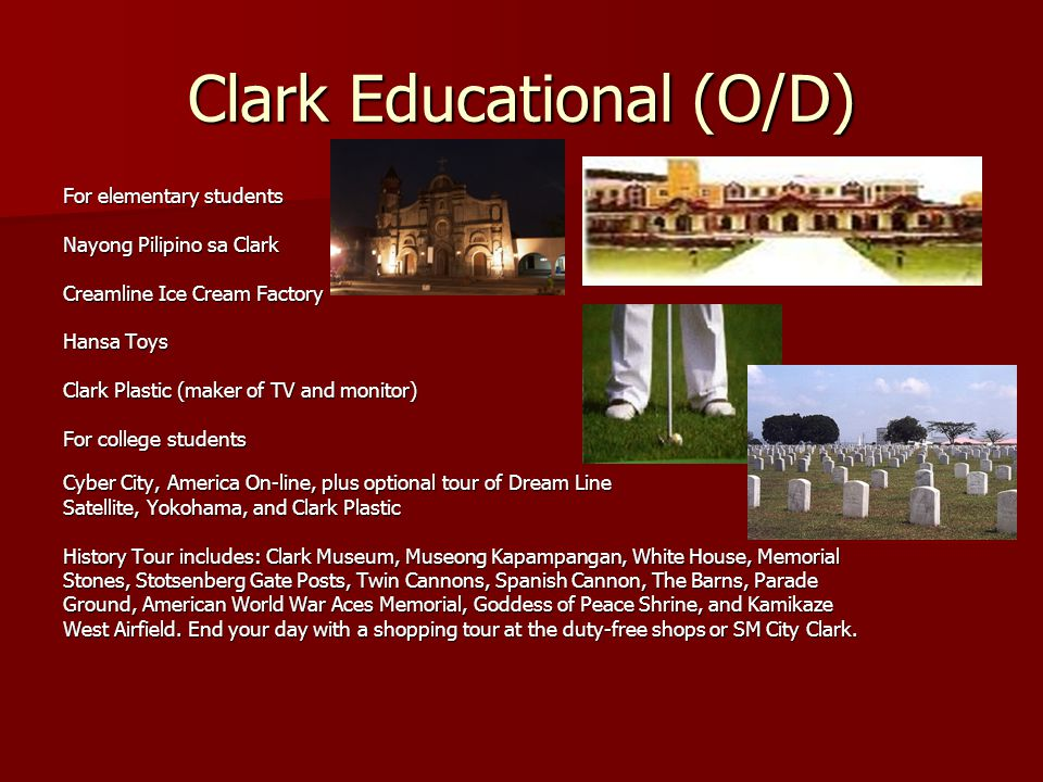 Clark Educational (O/D) For elementary students Nayong Pilipino sa Clark Creamline Ice Cream Factory Hansa Toys Clark Plastic (maker of TV and monitor) For college students Cyber City, America On-line, plus optional tour of Dream Line Satellite, Yokohama, and Clark Plastic History Tour includes: Clark Museum, Museong Kapampangan, White House, Memorial Stones, Stotsenberg Gate Posts, Twin Cannons, Spanish Cannon, The Barns, Parade Ground, American World War Aces Memorial, Goddess of Peace Shrine, and Kamikaze West Airfield.