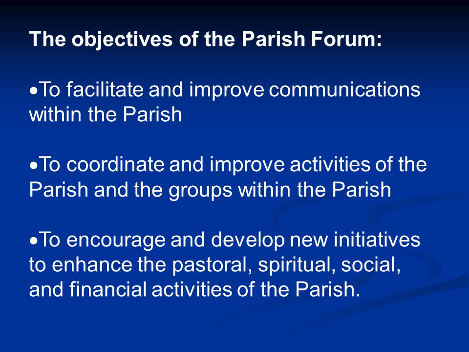 The objectives of the Parish Forum:  To facilitate and improve communications within the Parish  To coordinate and improve activities of the Parish and the groups within the Parish  To encourage and develop new initiatives to enhance the pastoral, spiritual, social, and financial activities of the Parish.