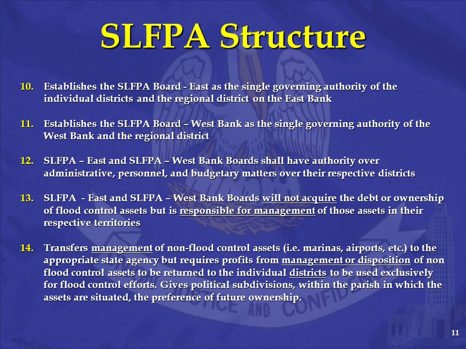 11 SLFPA Structure 10.Establishes the SLFPA Board - East as the single governing authority of the individual districts and the regional district on the East Bank 11.Establishes the SLFPA Board – West Bank as the single governing authority of the West Bank and the regional district 12.SLFPA – East and SLFPA – West Bank Boards shall have authority over administrative, personnel, and budgetary matters over their respective districts 13.SLFPA - East and SLFPA – West Bank Boards will not acquire the debt or ownership of flood control assets but is responsible for management of those assets in their respective territories 14.Transfers management of non-flood control assets (i.e.
