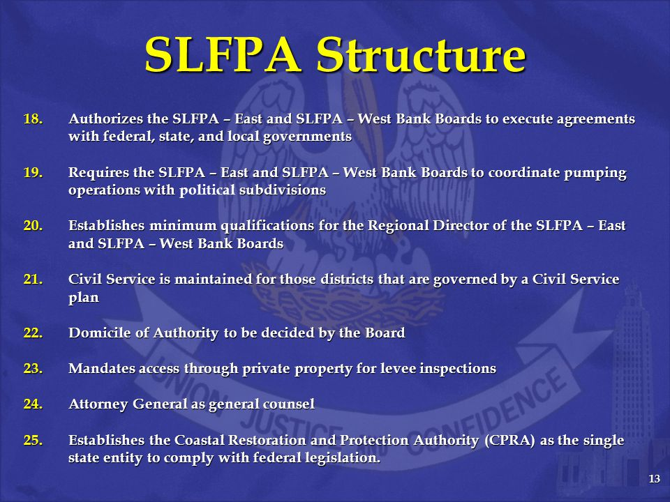 13 SLFPA Structure 18.Authorizes the SLFPA – East and SLFPA – West Bank Boards to execute agreements with federal, state, and local governments 19.Requires the SLFPA – East and SLFPA – West Bank Boards to coordinate pumping operations with subdivisions 19.Requires the SLFPA – East and SLFPA – West Bank Boards to coordinate pumping operations with political subdivisions 20.Establishes minimum qualifications for the Regional Director of the SLFPA – East and SLFPA – West Bank Boards 21.Civil Service is maintained for those districts that are governed by a Civil Service plan 22.Domicile of Authority to be decided by the Board 23.Mandates access through private property for levee inspections 24.Attorney General as general counsel 25.Establishes the Coastal Restoration and Protection Authority (CPRA) as the single state entity to comply with federal legislation.