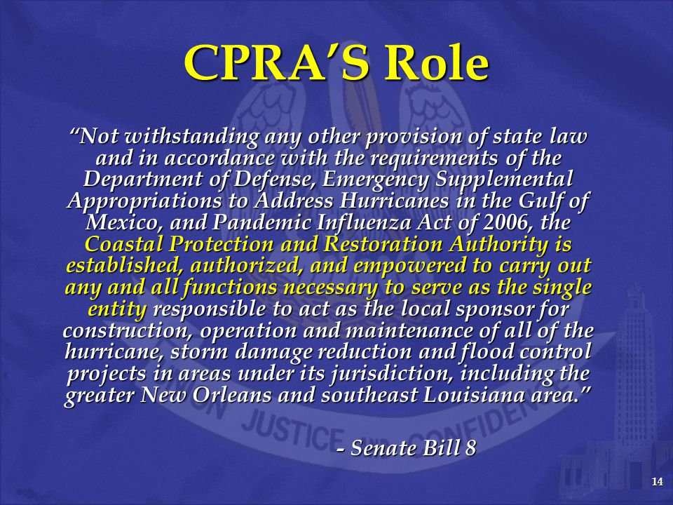 14 CPRA'S Role Not withstanding any other provision of state law and in accordance with the requirements of the Department of Defense, Emergency Supplemental Appropriations to Address Hurricanes in the Gulf of Mexico, and Pandemic Influenza Act of 2006, the Coastal Protection and Restoration Authority is established, authorized, and empowered to carry out any and all functions necessary to serve as the single entity responsible to act as the local sponsor for construction, operation and maintenance of all of the hurricane, storm damage reduction and flood control projects in areas under its jurisdiction, including the greater New Orleans and southeast Louisiana area. - Senate Bill 8