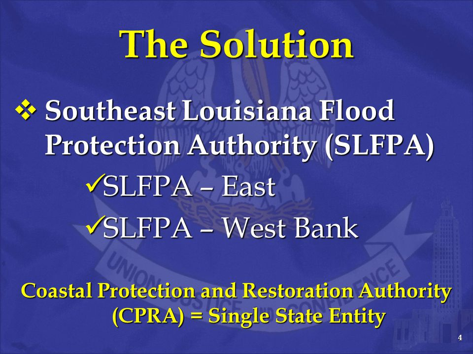 4 The Solution  Southeast Louisiana Flood Protection Authority (SLFPA) SLFPA – East SLFPA – East SLFPA – West Bank SLFPA – West Bank Coastal Protection and Restoration Authority (CPRA) = Single State Entity