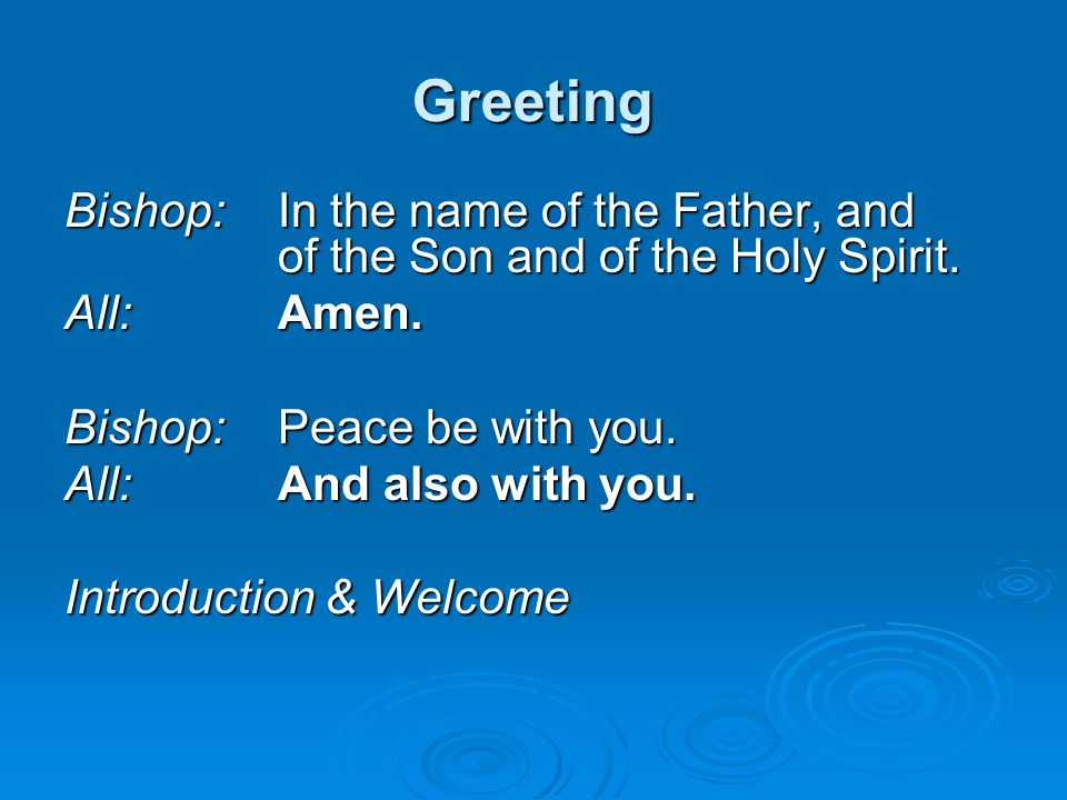 Greeting Bishop: In the name of the Father, and of the Son and of the Holy Spirit. All:Amen. Bishop:Peace be with you. All:And also with you. Introduc