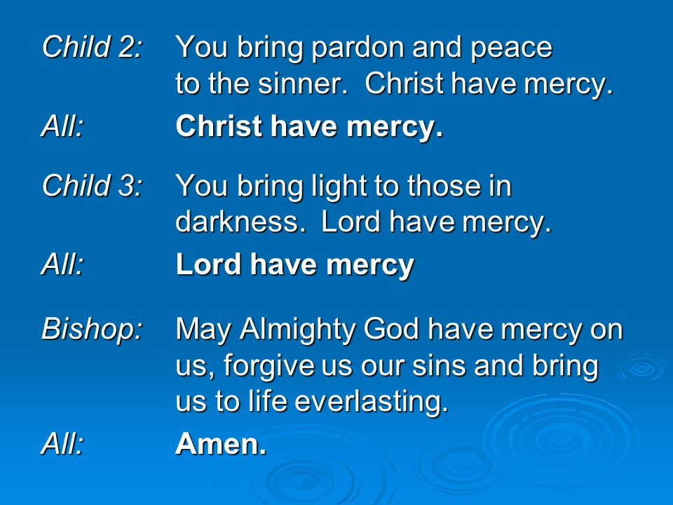 Child 2:You bring pardon and peace to the sinner. Christ have mercy. All:Christ have mercy. Child 3:You bring light to those in darkness. Lord have me