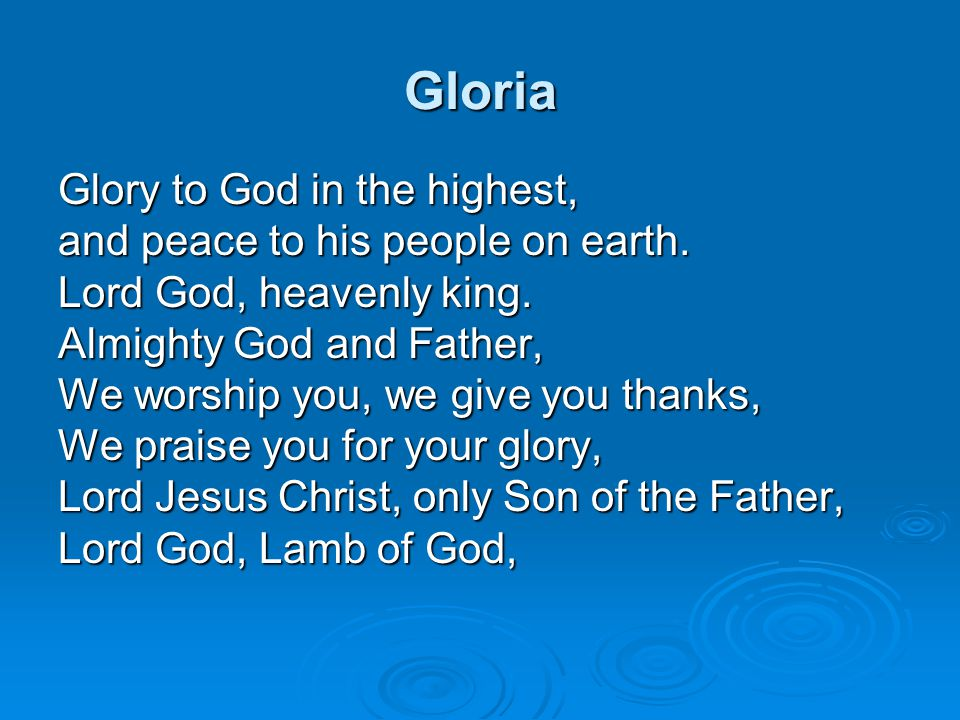 Gloria Glory to God in the highest, and peace to his people on earth. Lord God, heavenly king. Almighty God and Father, We worship you, we give you th