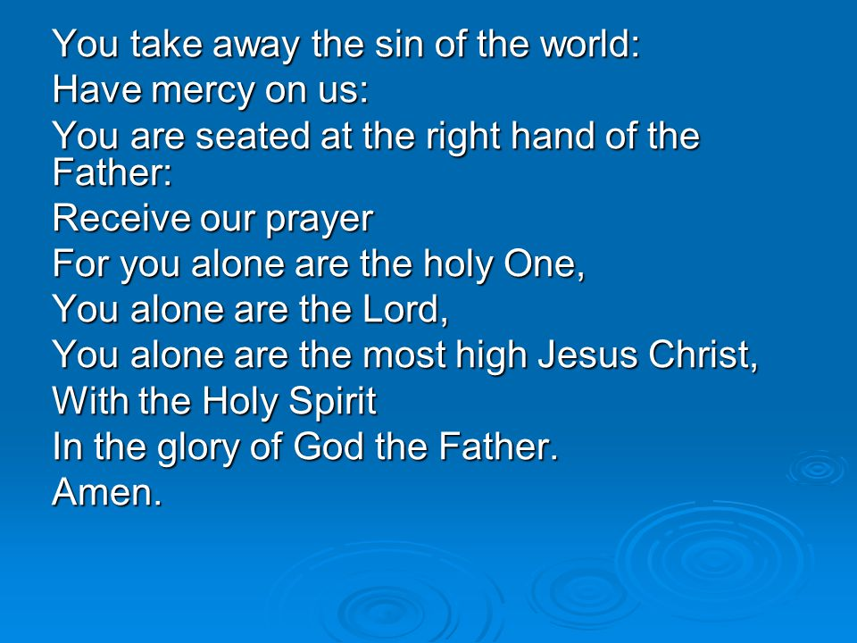 You take away the sin of the world: Have mercy on us: You are seated at the right hand of the Father: Receive our prayer For you alone are the holy On