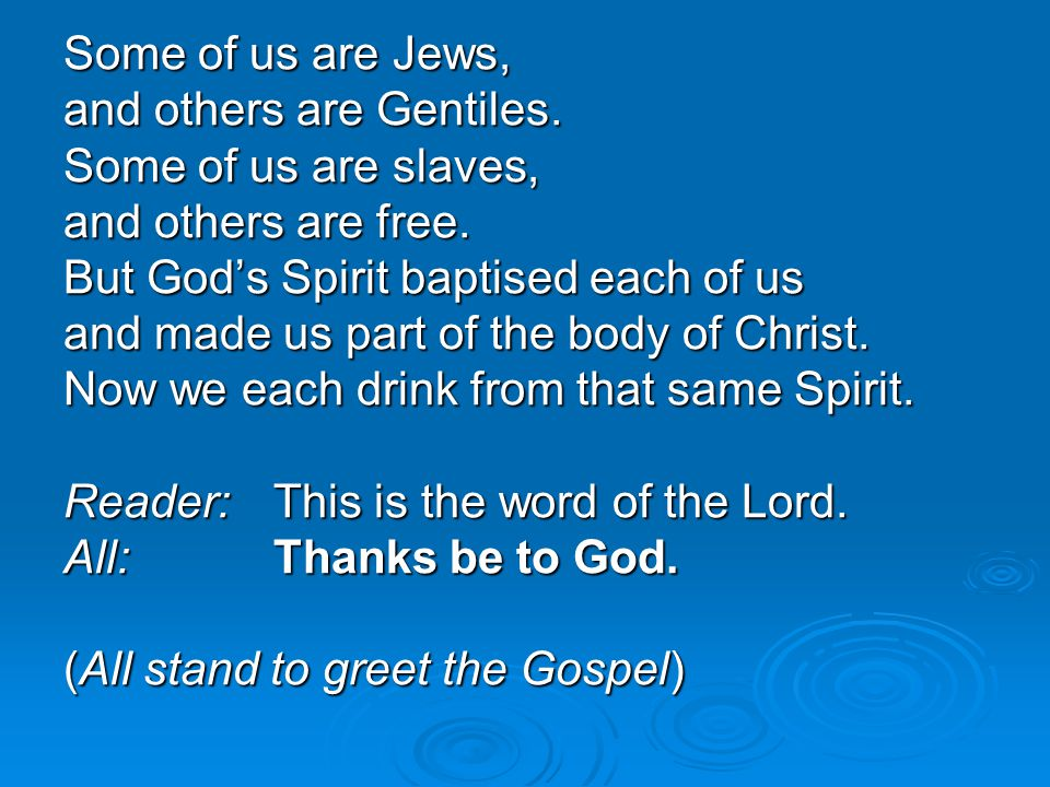 Some of us are Jews, and others are Gentiles. Some of us are slaves, and others are free. But God's Spirit baptised each of us and made us part of the