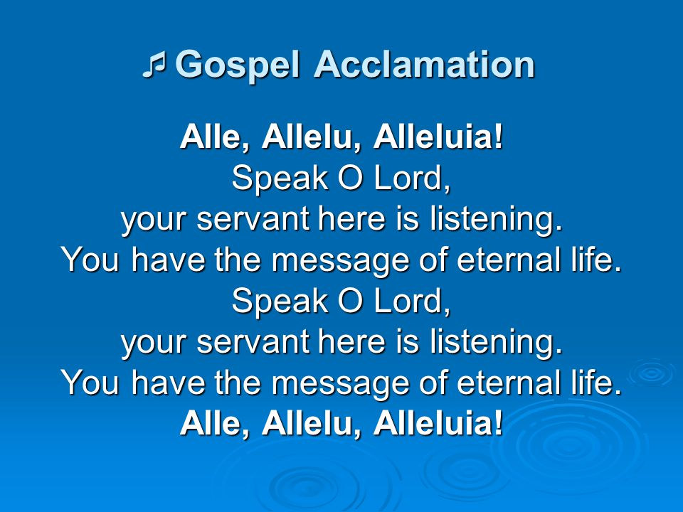  Gospel Acclamation Alle, Allelu, Alleluia! Speak O Lord, your servant here is listening. You have the message of eternal life. Speak O Lord, your se
