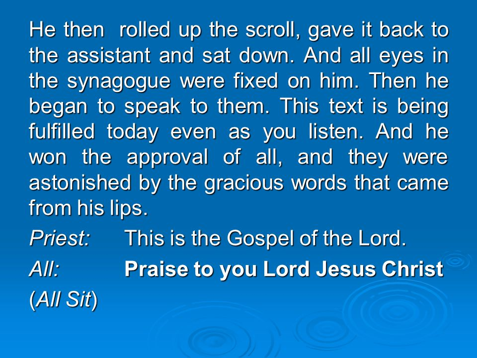 He then rolled up the scroll, gave it back to the assistant and sat down. And all eyes in the synagogue were fixed on him. Then he began to speak to t