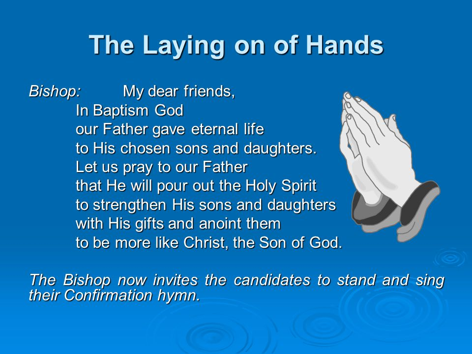 The Laying on of Hands Bishop:My dear friends, In Baptism God our Father gave eternal life to His chosen sons and daughters. Let us pray to our Father