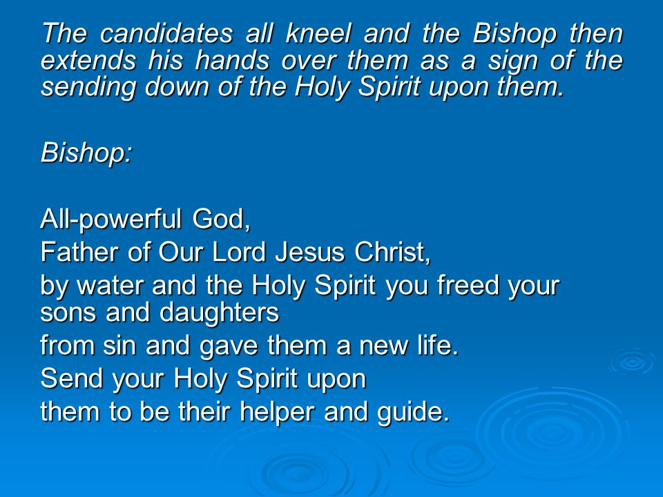 The candidates all kneel and the Bishop then extends his hands over them as a sign of the sending down of the Holy Spirit upon them. Bishop: All-power