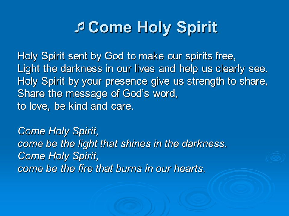  Come Holy Spirit Holy Spirit sent by God to make our spirits free, Light the darkness in our lives and help us clearly see. Holy Spirit by your pres