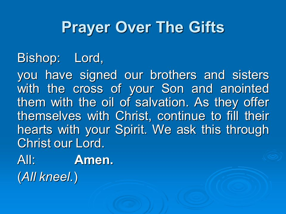 Prayer Over The Gifts Bishop:Lord, you have signed our brothers and sisters with the cross of your Son and anointed them with the oil of salvation. As