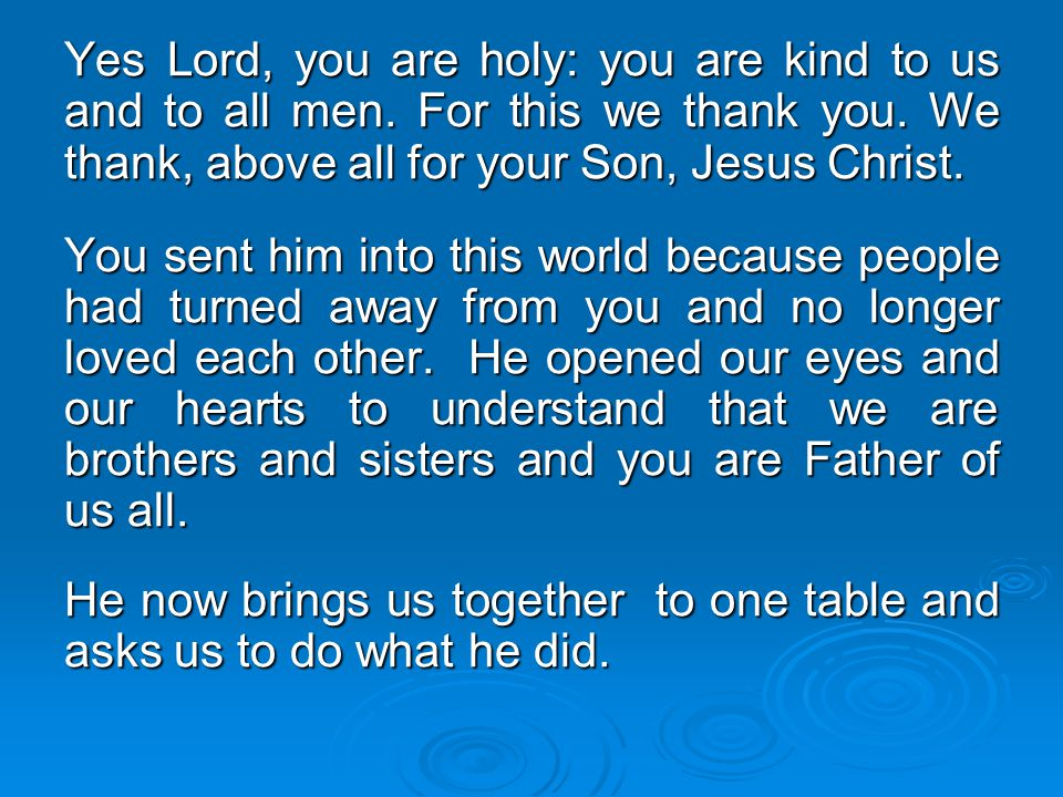 Yes Lord, you are holy: you are kind to us and to all men. For this we thank you. We thank, above all for your Son, Jesus Christ. You sent him into th