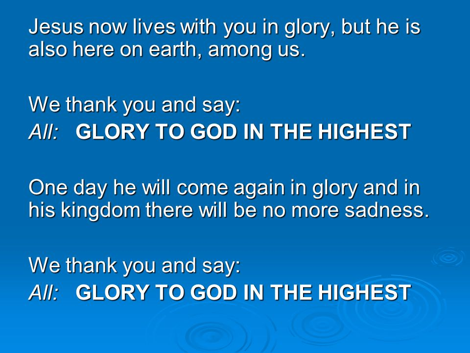 Jesus now lives with you in glory, but he is also here on earth, among us. We thank you and say: All:GLORY TO GOD IN THE HIGHEST One day he will come