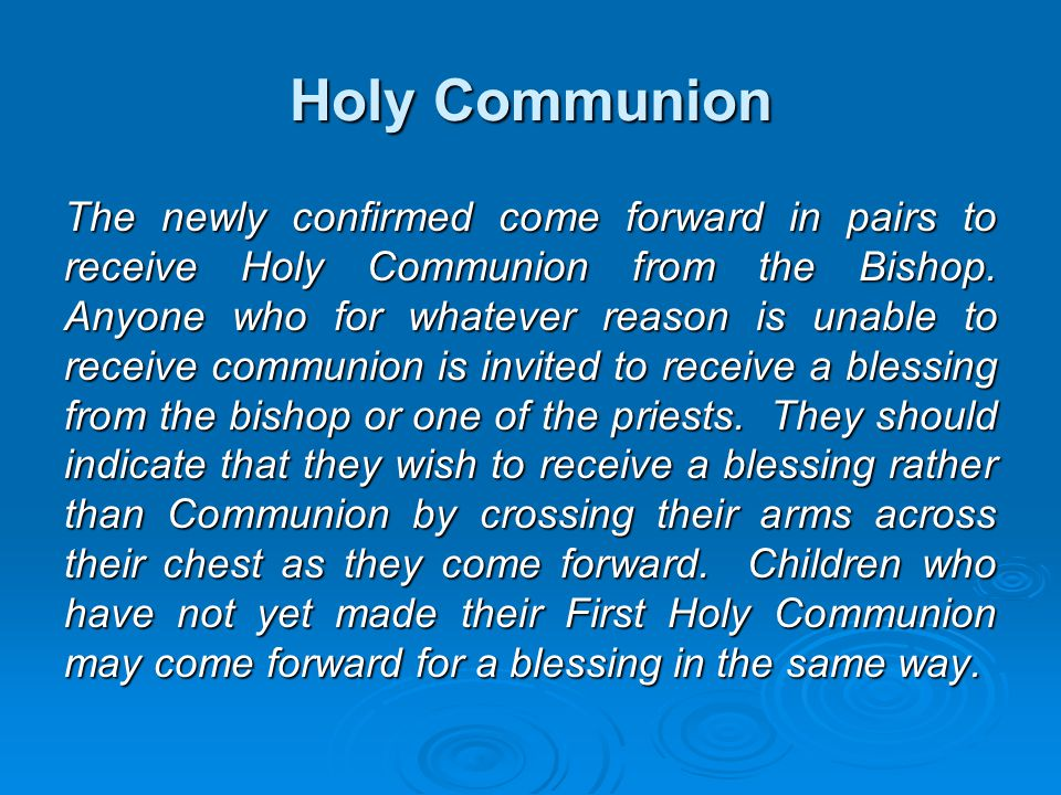 Holy Communion The newly confirmed come forward in pairs to receive Holy Communion from the Bishop. Anyone who for whatever reason is unable to receiv