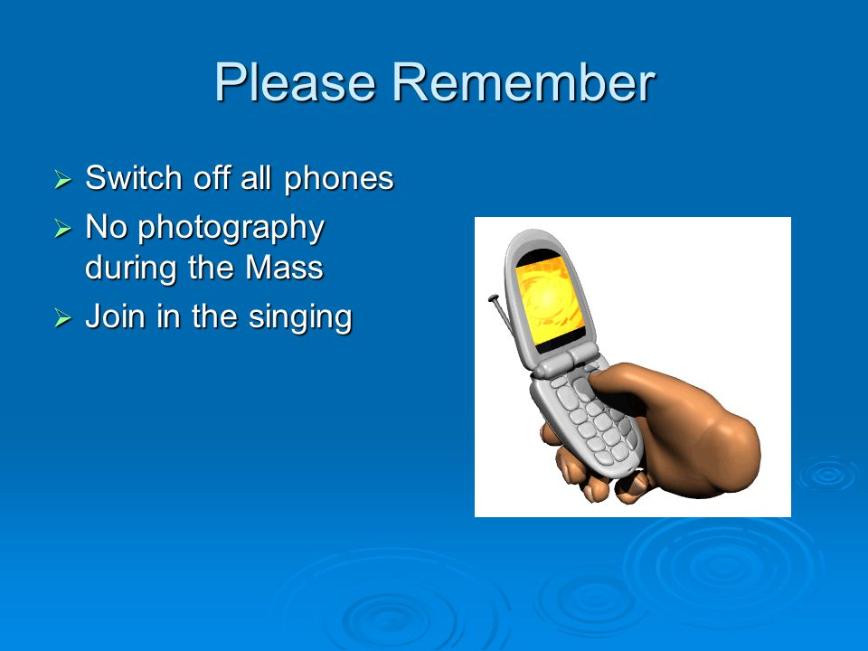 Please Remember  Switch off all phones  No photography during the Mass  Join in the singing