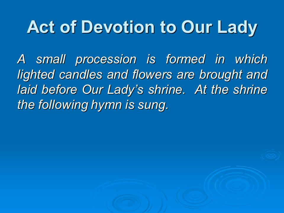 Act of Devotion to Our Lady A small procession is formed in which lighted candles and flowers are brought and laid before Our Lady's shrine. At the sh