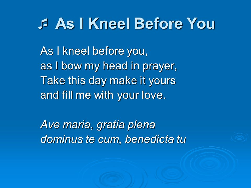  As I Kneel Before You As I kneel before you, as I bow my head in prayer, Take this day make it yours and fill me with your love. Ave maria, gratia p