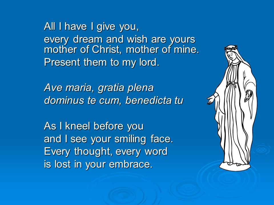 All I have I give you, every dream and wish are yours mother of Christ, mother of mine. every dream and wish are yours mother of Christ, mother of min