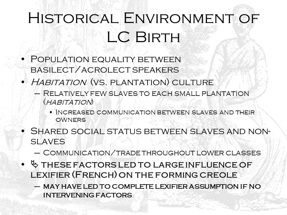 Historical Environment of LC Birth Population equality between basilect/acrolect speakers Habitation (vs. plantation) culture –Relatively few slaves t