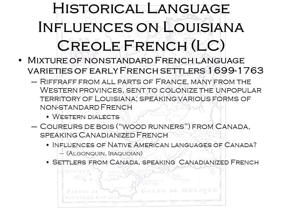 Historical Language Influences on Louisiana Creole French (LC) Mixture of nonstandard French language varieties of early French settlers 1699-1763 –Ri