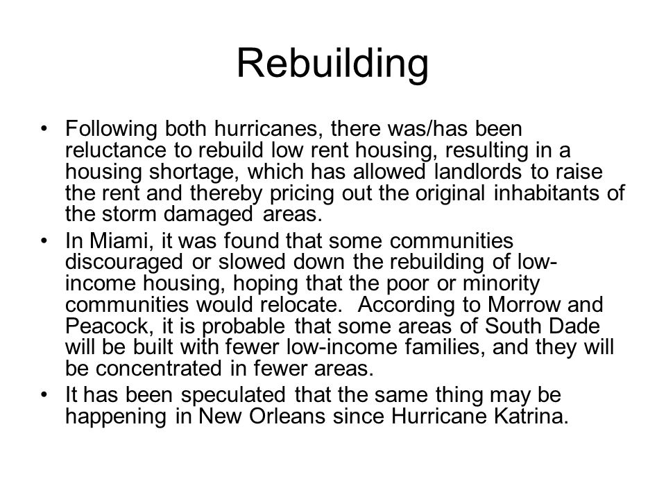 Rebuilding Following both hurricanes, there was/has been reluctance to rebuild low rent housing, resulting in a housing shortage, which has allowed landlords to raise the rent and thereby pricing out the original inhabitants of the storm damaged areas.